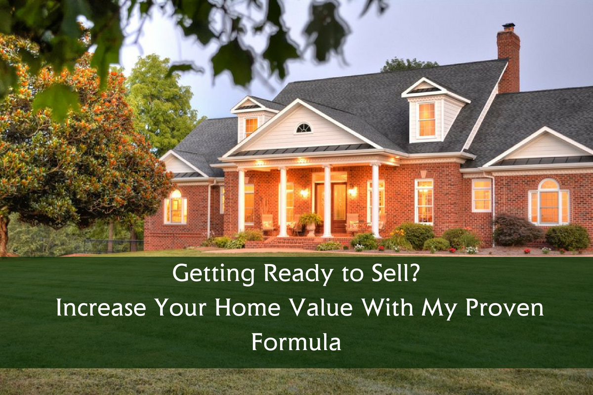 Getting Ready to Sell? Increase Your Home Value With My Proven Formula